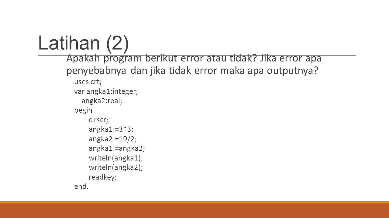 Latihan (2) Apakah program berikut error atau tidak? Jika error apa penyebabnya dan jika tidak error maka apa outputnya? uses crt; var angka1:integer;