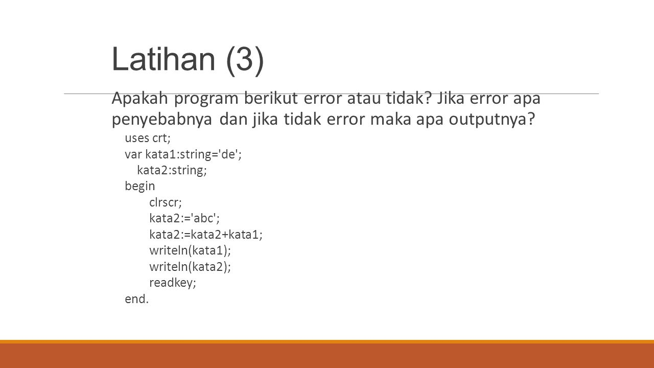 Latihan (3) Apakah program berikut error atau tidak? Jika error apa penyebabnya dan jika tidak error maka apa outputnya? uses crt; var kata1:string='d