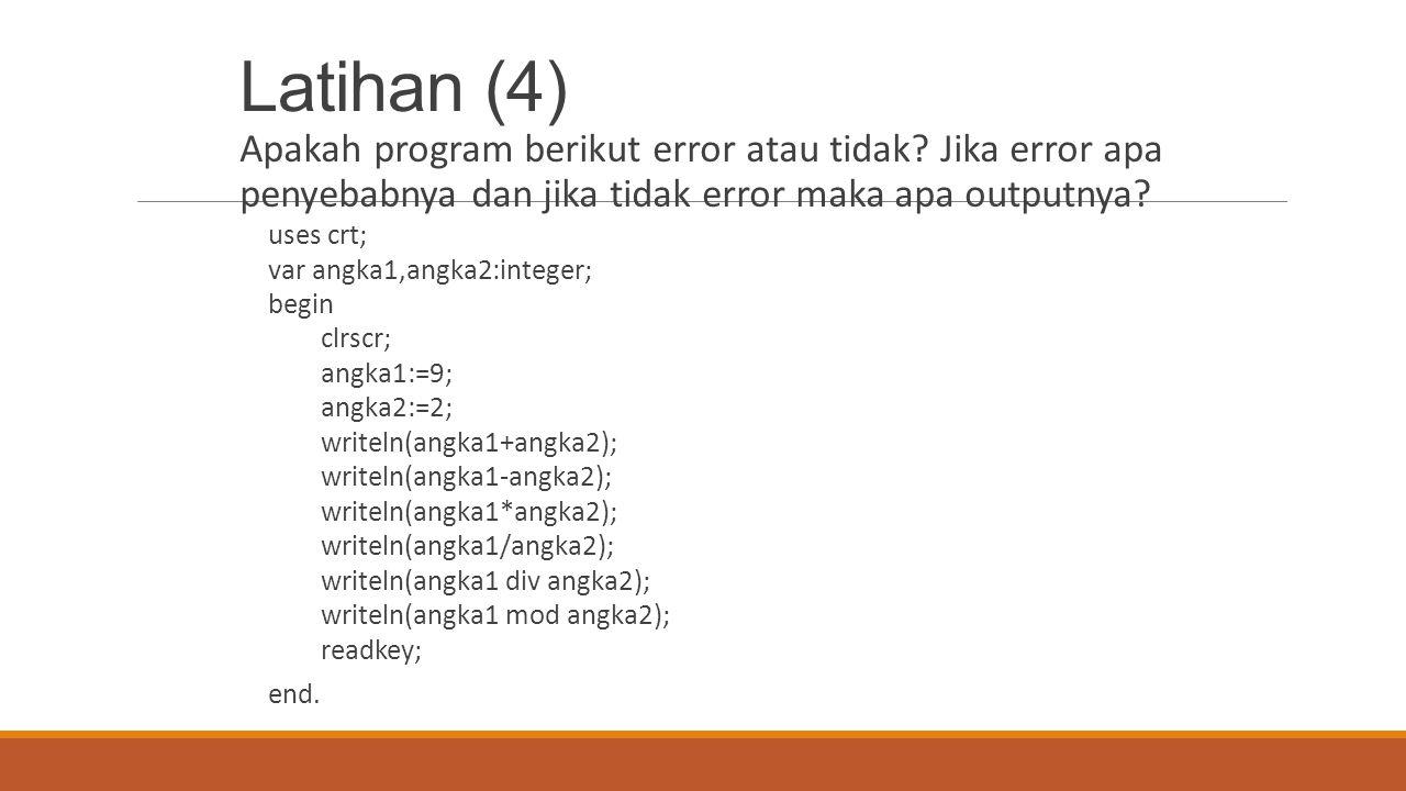 Latihan (4) Apakah program berikut error atau tidak? Jika error apa penyebabnya dan jika tidak error maka apa outputnya? uses crt; var angka1,angka2:i