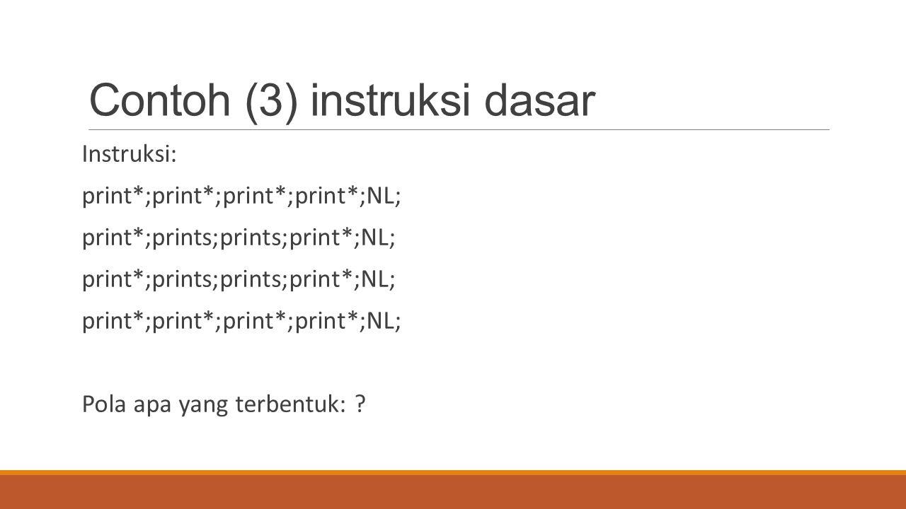 Contoh (3) instruksi dasar Instruksi: print*;print*;print*;print*;NL; print*;prints;prints;print*;NL; print*;print*;print*;print*;NL; Pola apa yang te