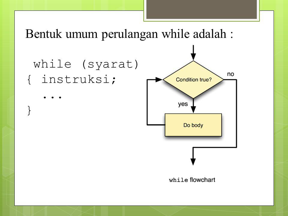 Bentuk umum perulangan while adalah : while (syarat) { instruksi;... }