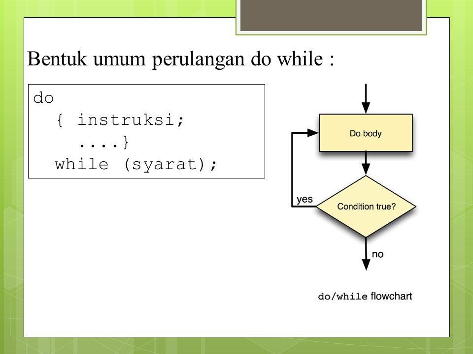 Bentuk umum perulangan do while : do { instruksi;....} while (syarat);