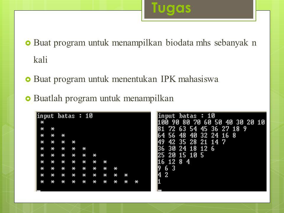 Tugas  Buat program untuk menampilkan biodata mhs sebanyak n kali  Buat program untuk menentukan IPK mahasiswa  Buatlah program untuk menampilkan