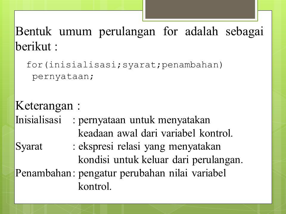 Bentuk umum perulangan for adalah sebagai berikut : for(inisialisasi;syarat;penambahan) pernyataan; Keterangan : Inisialisasi: pernyataan untuk menyat