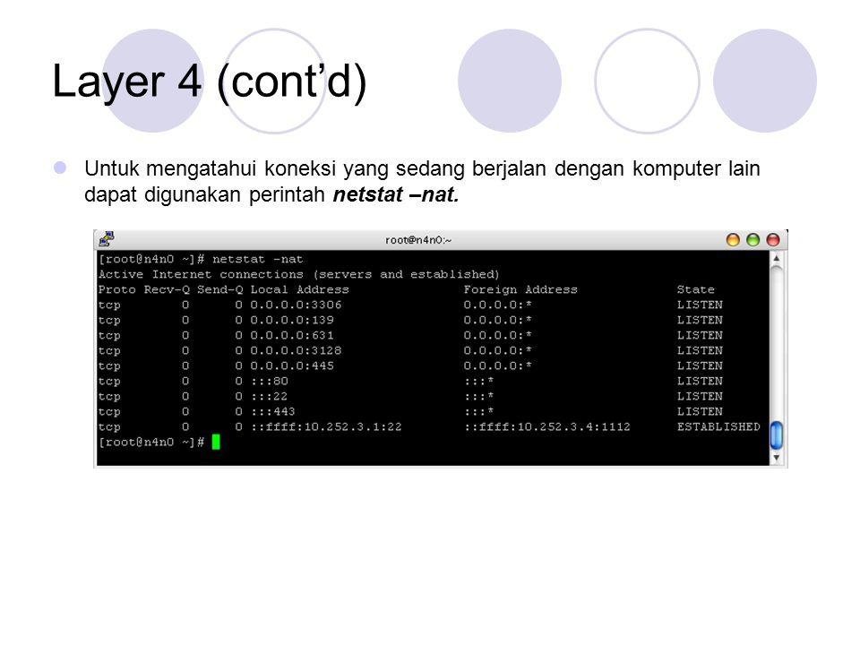 Layer 4 (cont'd) Untuk mengatahui koneksi yang sedang berjalan dengan komputer lain dapat digunakan perintah netstat –nat.
