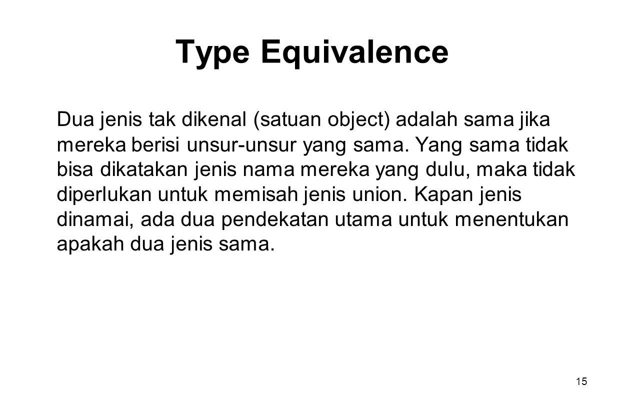 15 Type Equivalence Dua jenis tak dikenal (satuan object) adalah sama jika mereka berisi unsur-unsur yang sama.
