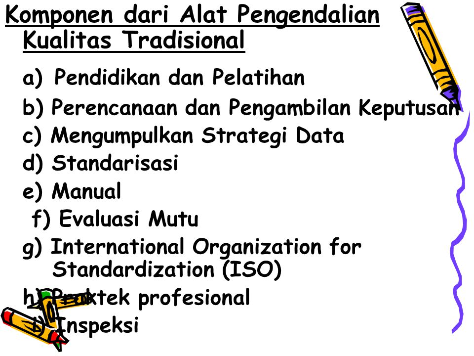 Komponen dari Alat Pengendalian Kualitas Tradisional a) Pendidikan dan Pelatihan b) Perencanaan dan Pengambilan Keputusan c) Mengumpulkan Strategi Data d) Standarisasi e) Manual f) Evaluasi Mutu g) International Organization for Standardization (ISO) h) Praktek profesional i) Inspeksi