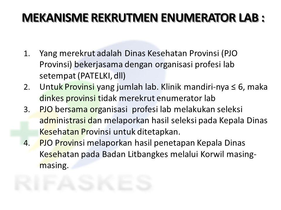 MEKANISME REKRUTMEN ENUMERATOR LAB : 1. Yang merekrut adalah Dinas Kesehatan Provinsi (PJO Provinsi) bekerjasama dengan organisasi profesi lab setempa