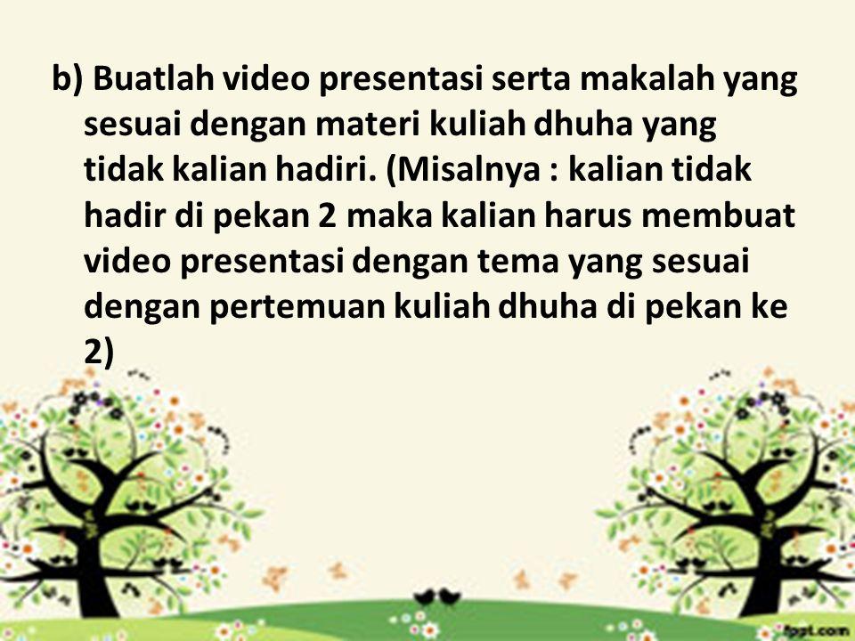 b) Buatlah video presentasi serta makalah yang sesuai dengan materi kuliah dhuha yang tidak kalian hadiri.