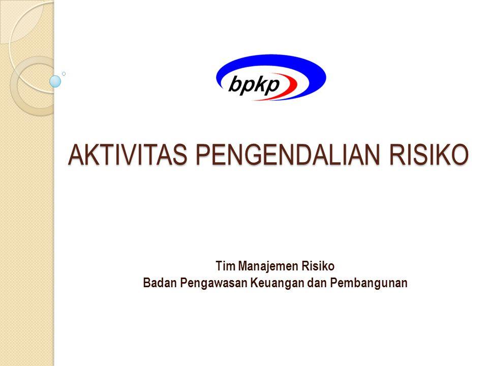 AKTIVITAS PENGENDALIAN RISIKO AKTIVITAS PENGENDALIAN RISIKO Tim Manajemen Risiko Badan Pengawasan Keuangan dan Pembangunan