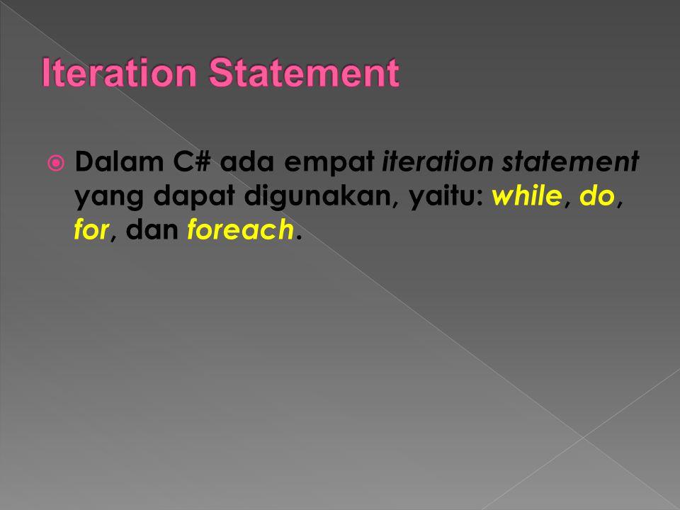  Dalam C# ada empat iteration statement yang dapat digunakan, yaitu: while, do, for, dan foreach.