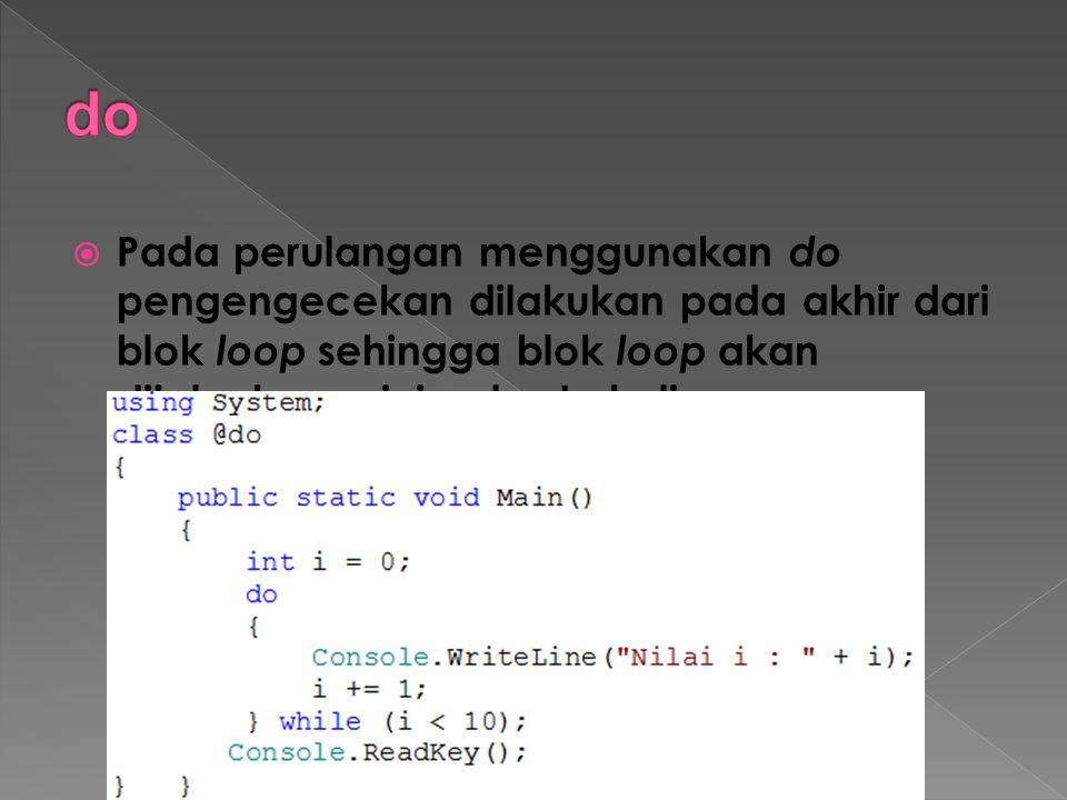  Pada perulangan menggunakan do pengengecekan dilakukan pada akhir dari blok loop sehingga blok loop akan dijalankan minimal satu kali.