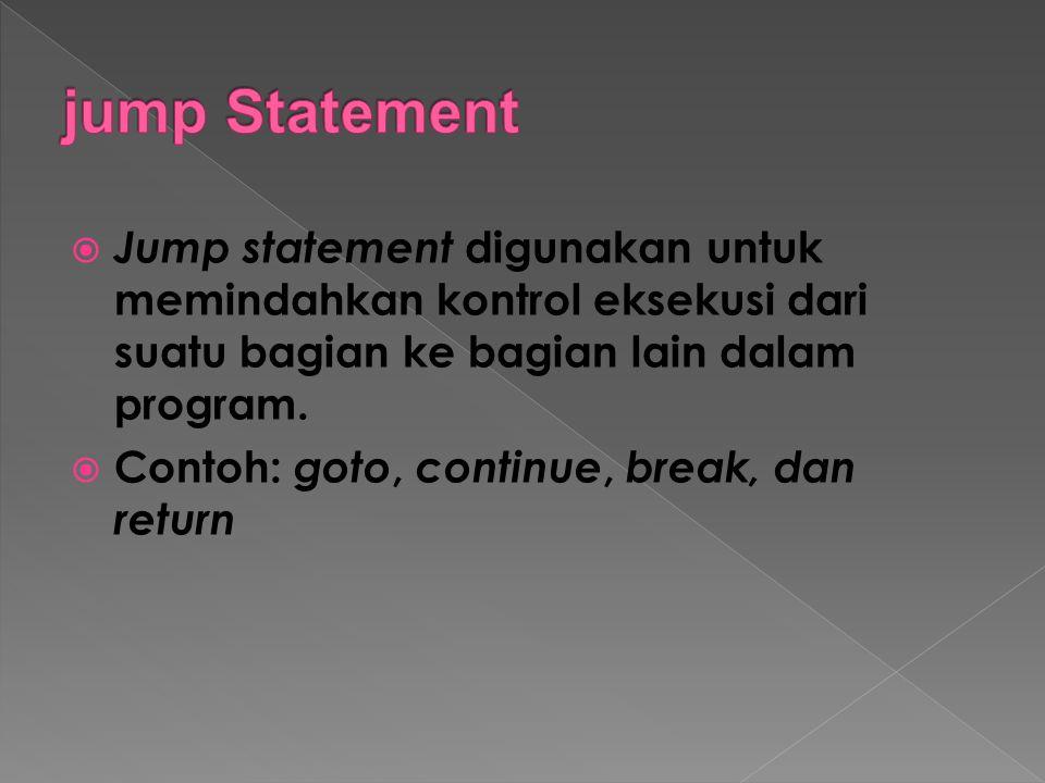  Jump statement digunakan untuk memindahkan kontrol eksekusi dari suatu bagian ke bagian lain dalam program.  Contoh: goto, continue, break, dan ret