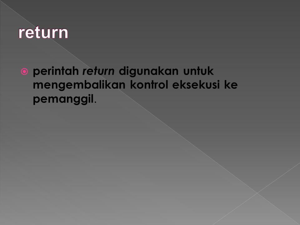  perintah return digunakan untuk mengembalikan kontrol eksekusi ke pemanggil.