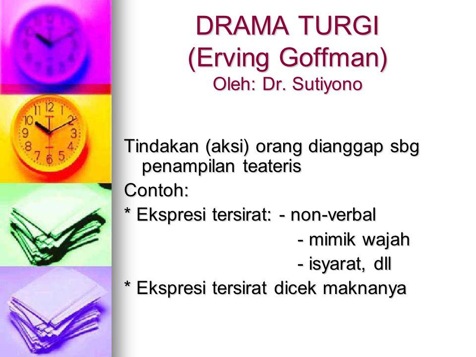 DRAMA TURGI (Erving Goffman) Oleh: Dr. Sutiyono Tindakan (aksi) orang dianggap sbg penampilan teateris Contoh: * Ekspresi tersirat: - non-verbal - mim