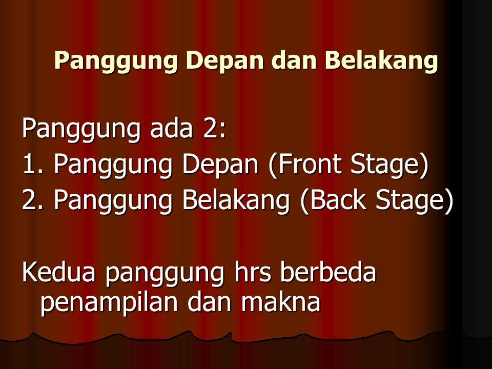 Panggung Depan dan Belakang Panggung ada 2: 1. Panggung Depan (Front Stage) 2. Panggung Belakang (Back Stage) Kedua panggung hrs berbeda penampilan da