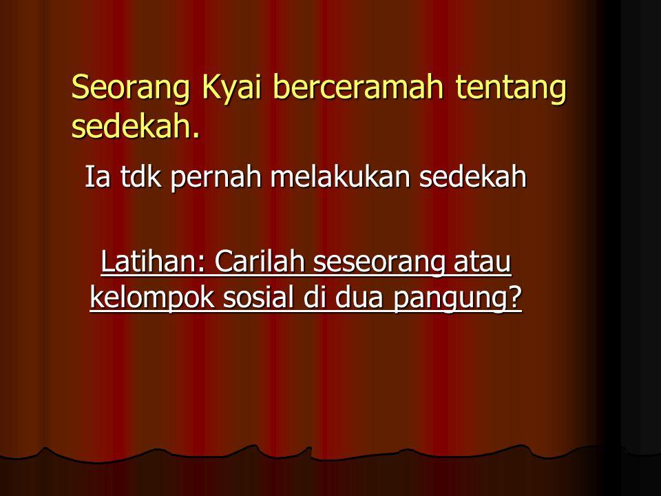 Seorang Kyai berceramah tentang sedekah. Ia tdk pernah melakukan sedekah Latihan: Carilah seseorang atau kelompok sosial di dua pangung?
