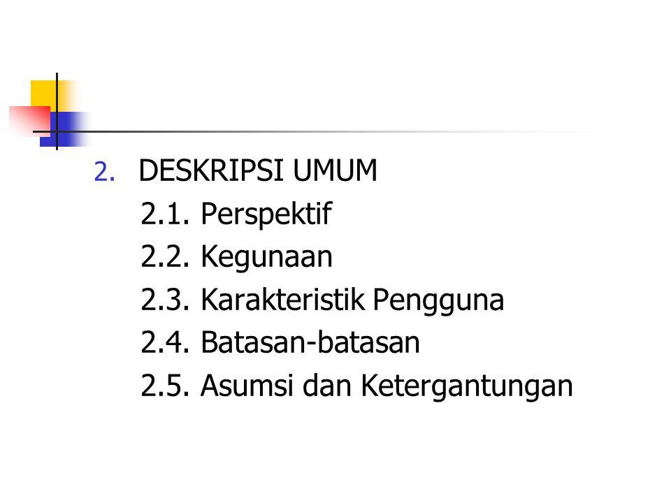 2. DESKRIPSI UMUM 2.1. Perspektif 2.2. Kegunaan 2.3. Karakteristik Pengguna 2.4. Batasan-batasan 2.5. Asumsi dan Ketergantungan