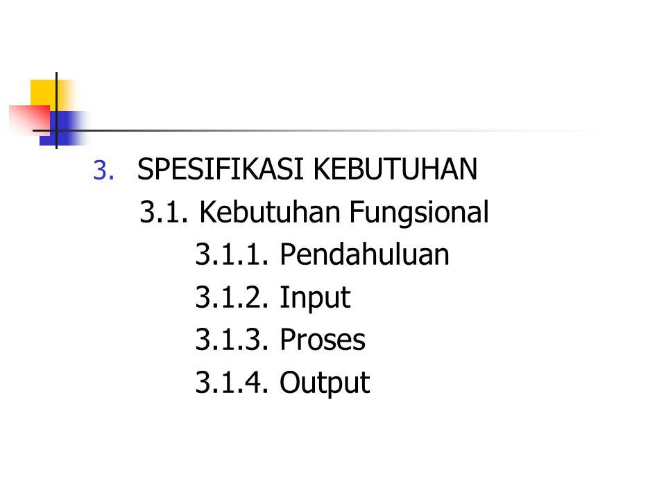 3. SPESIFIKASI KEBUTUHAN 3.1. Kebutuhan Fungsional 3.1.1. Pendahuluan 3.1.2. Input 3.1.3. Proses 3.1.4. Output