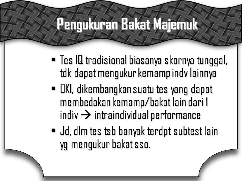 Pengukuran Bakat Majemuk Tes IQ tradisional biasanya skornya tunggal, tdk dapat mengukur kemamp indv lainnyaTes IQ tradisional biasanya skornya tunggal, tdk dapat mengukur kemamp indv lainnya OKI, dikembangkan suatu tes yang dapat membedakan kemamp/bakat lain dari 1 indiv  intraindividual performanceOKI, dikembangkan suatu tes yang dapat membedakan kemamp/bakat lain dari 1 indiv  intraindividual performance Jd, dlm tes tsb banyak terdpt subtest lain yg mengukur bakat sso.Jd, dlm tes tsb banyak terdpt subtest lain yg mengukur bakat sso.