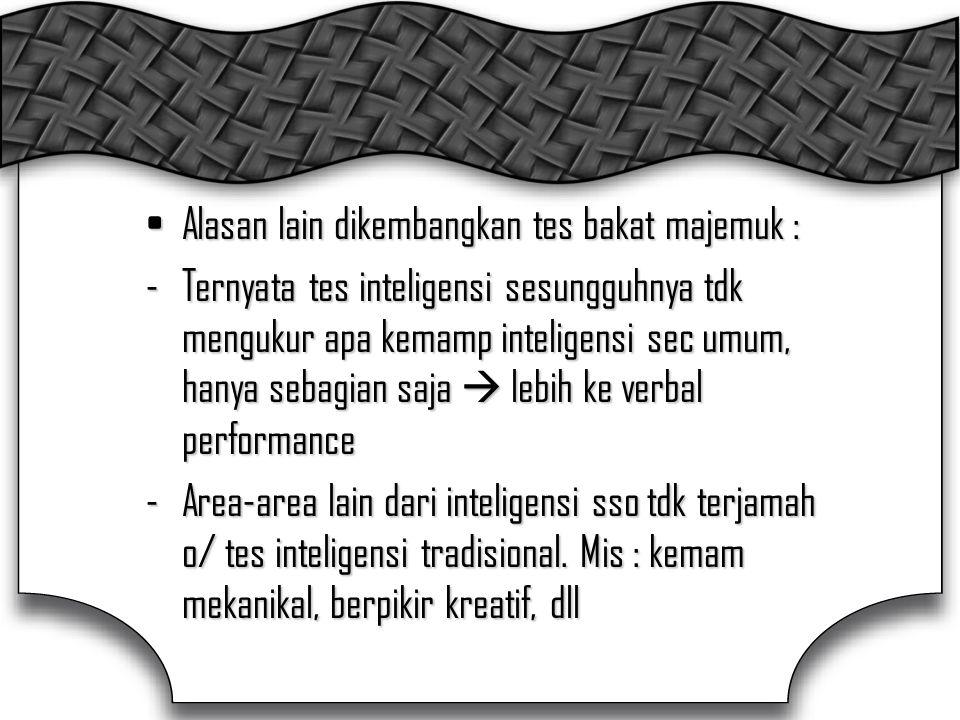 Alasan lain dikembangkan tes bakat majemuk :Alasan lain dikembangkan tes bakat majemuk : -Ternyata tes inteligensi sesungguhnya tdk mengukur apa kemamp inteligensi sec umum, hanya sebagian saja  lebih ke verbal performance -Area-area lain dari inteligensi sso tdk terjamah o/ tes inteligensi tradisional.