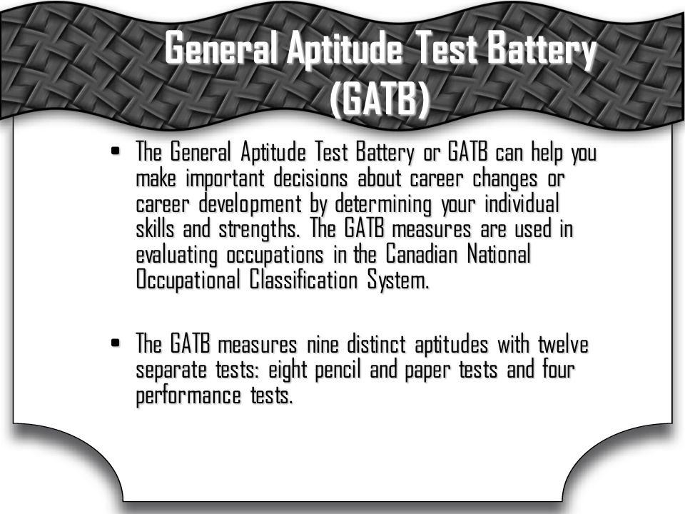 General Aptitude Test Battery (GATB) The General Aptitude Test Battery or GATB can help you make important decisions about career changes or career development by determining your individual skills and strengths.