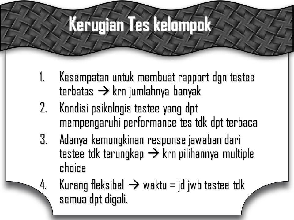 Kerugian Tes kelompok 1.Kesempatan untuk membuat rapport dgn testee terbatas  krn jumlahnya banyak 2.Kondisi psikologis testee yang dpt mempengaruhi performance tes tdk dpt terbaca 3.Adanya kemungkinan response jawaban dari testee tdk terungkap  krn pilihannya multiple choice 4.Kurang fleksibel  waktu = jd jwb testee tdk semua dpt digali.
