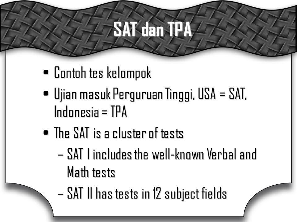 SAT dan TPA Contoh tes kelompokContoh tes kelompok Ujian masuk Perguruan Tinggi, USA = SAT, Indonesia = TPAUjian masuk Perguruan Tinggi, USA = SAT, Indonesia = TPA The SAT is a cluster of testsThe SAT is a cluster of tests –SAT I includes the well-known Verbal and Math tests –SAT II has tests in 12 subject fields