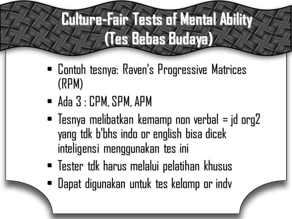 Culture-Fair Tests of Mental Ability (Tes Bebas Budaya) Contoh tesnya: Raven's Progressive Matrices (RPM)Contoh tesnya: Raven's Progressive Matrices (RPM) Ada 3 : CPM, SPM, APMAda 3 : CPM, SPM, APM Tesnya melibatkan kemamp non verbal = jd org2 yang tdk b'bhs indo or english bisa dicek inteligensi menggunakan tes iniTesnya melibatkan kemamp non verbal = jd org2 yang tdk b'bhs indo or english bisa dicek inteligensi menggunakan tes ini Tester tdk harus melalui pelatihan khususTester tdk harus melalui pelatihan khusus Dapat digunakan untuk tes kelomp or indvDapat digunakan untuk tes kelomp or indv