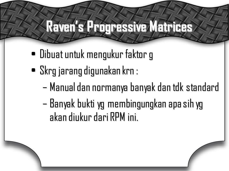 Raven's Progressive Matrices Dibuat untuk mengukur faktor gDibuat untuk mengukur faktor g Skrg jarang digunakan krn :Skrg jarang digunakan krn : –Manual dan normanya banyak dan tdk standard –Banyak bukti yg membingungkan apa sih yg akan diukur dari RPM ini.