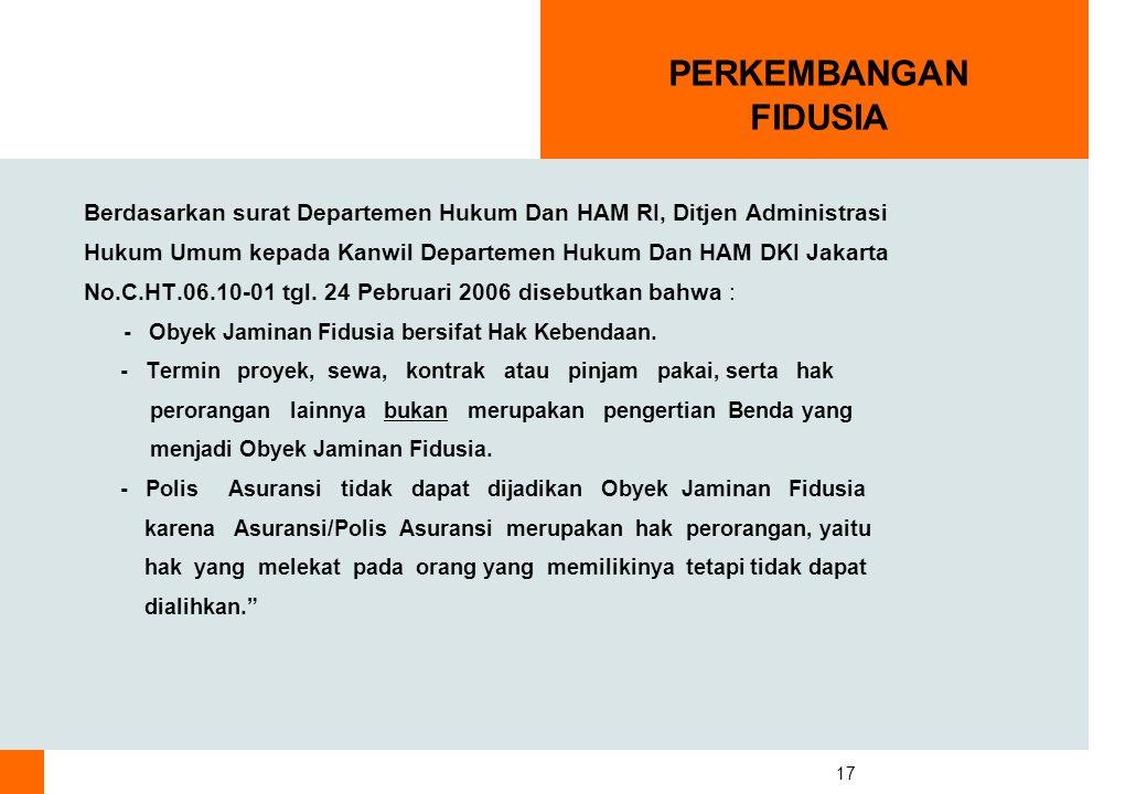 17 PERKEMBANGAN FIDUSIA Berdasarkan surat Departemen Hukum Dan HAM RI, Ditjen Administrasi Hukum Umum kepada Kanwil Departemen Hukum Dan HAM DKI Jakarta No.C.HT.06.10-01 tgl.