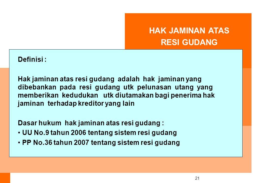 21 HAK JAMINAN ATAS RESI GUDANG Definisi : Hak jaminan atas resi gudang adalah hak jaminan yang dibebankan pada resi gudang utk pelunasan utang yang memberikan kedudukan utk diutamakan bagi penerima hak jaminan terhadap kreditor yang lain Dasar hukum hak jaminan atas resi gudang : UU No.9 tahun 2006 tentang sistem resi gudang PP No.36 tahun 2007 tentang sistem resi gudang