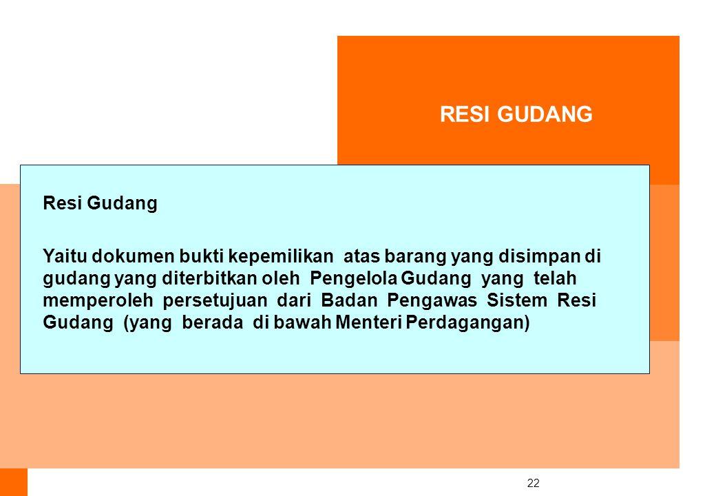 22 RESI GUDANG Resi Gudang Yaitu dokumen bukti kepemilikan atas barang yang disimpan di gudang yang diterbitkan oleh Pengelola Gudang yang telah memperoleh persetujuan dari Badan Pengawas Sistem Resi Gudang (yang berada di bawah Menteri Perdagangan)