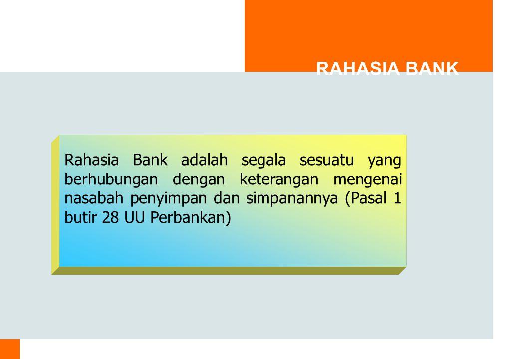 RAHASIA BANK Rahasia Bank adalah segala sesuatu yang berhubungan dengan keterangan mengenai nasabah penyimpan dan simpanannya (Pasal 1 butir 28 UU Perbankan)