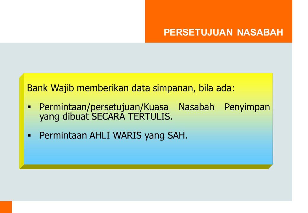 PERSETUJUAN NASABAH Bank Wajib memberikan data simpanan, bila ada:  Permintaan/persetujuan/Kuasa Nasabah Penyimpan yang dibuat SECARA TERTULIS.