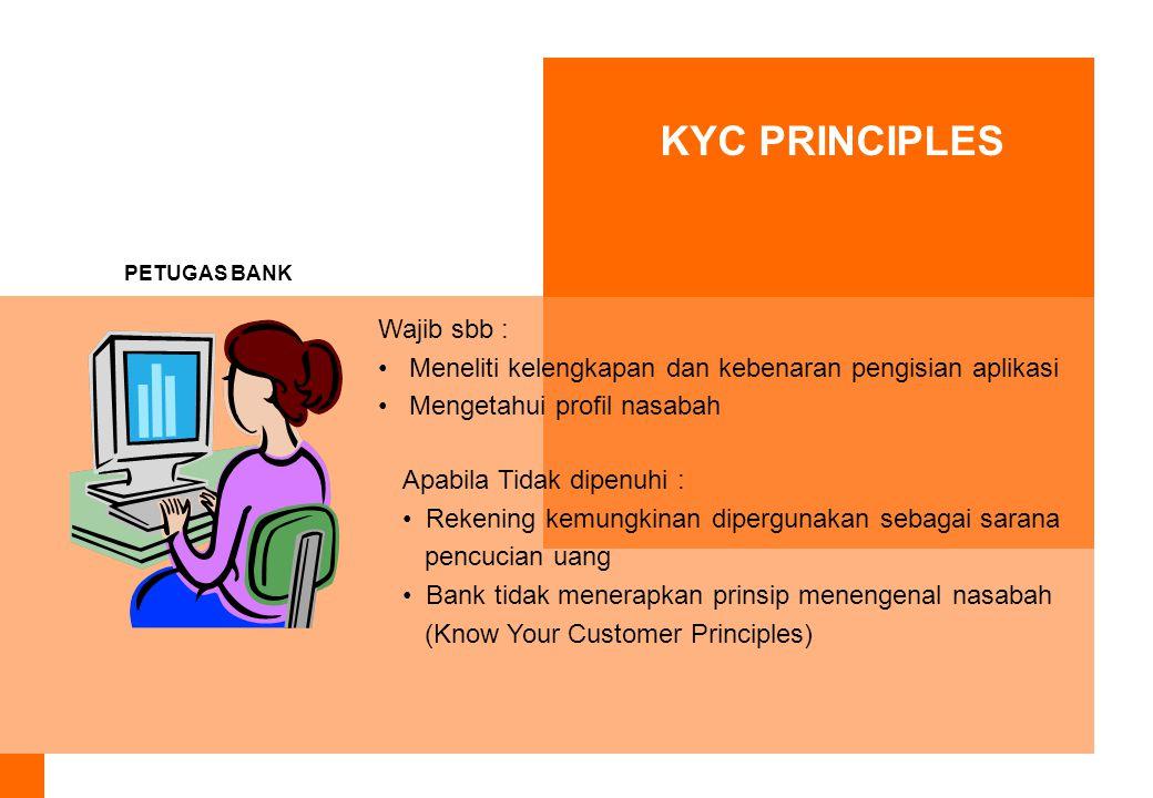 KYC PRINCIPLES PETUGAS BANK Wajib sbb : Meneliti kelengkapan dan kebenaran pengisian aplikasi Mengetahui profil nasabah Apabila Tidak dipenuhi : Rekening kemungkinan dipergunakan sebagai sarana pencucian uang Bank tidak menerapkan prinsip menengenal nasabah (Know Your Customer Principles)