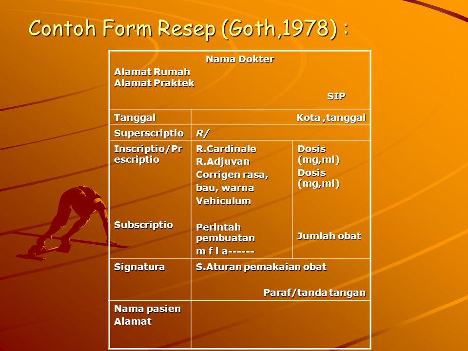 Contoh Form Resep (Goth,1978) : Nama Dokter Alamat Rumah Alamat Praktek SIP SIP Tanggal Kota,tanggal SuperscriptioR/ Inscriptio/Pr escriptio SubscriptioR.CardinaleR.Adjuvan Corrigen rasa, bau, warna Vehiculum Perintah pembuatan m f l a------ Dosis (mg,ml) Jumlah obat Signatura S.Aturan pemakaian obat Paraf/tanda tangan Nama pasien Alamat