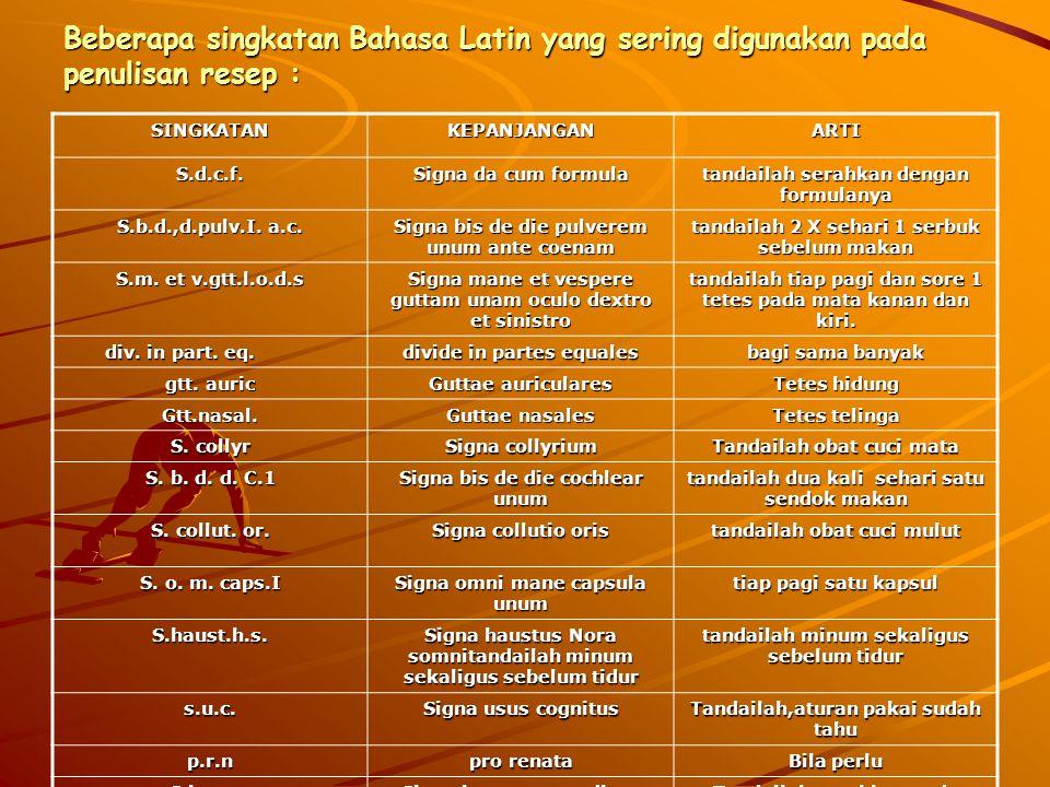 Beberapa singkatan Bahasa Latin yang sering digunakan pada penulisan resep : SINGKATANKEPANJANGANARTI S.d.c.f. Signa da cum formula tandailah serahkan