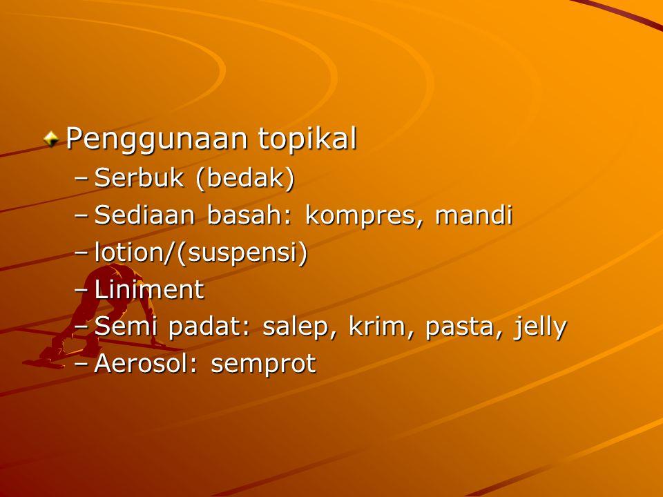 Penggunaan topikal –Serbuk (bedak) –Sediaan basah: kompres, mandi –lotion/(suspensi) –Liniment –Semi padat: salep, krim, pasta, jelly –Aerosol: sempro