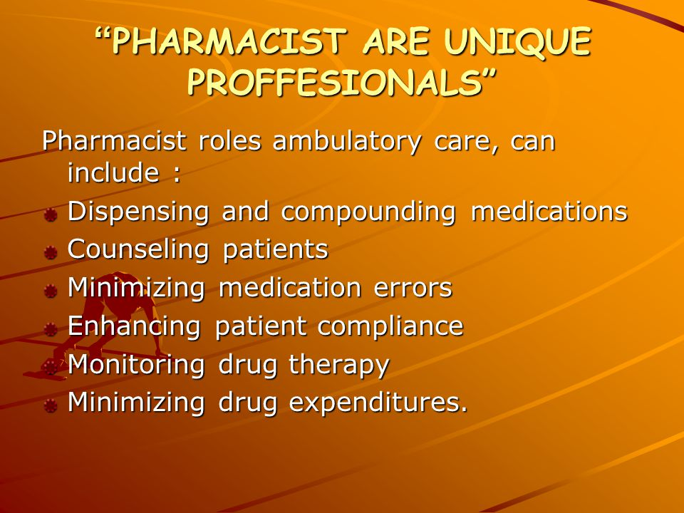 PHARMACIST ARE UNIQUE PROFFESIONALS Pharmacist roles ambulatory care, can include : Dispensing and compounding medications Counseling patients Minimizing medication errors Enhancing patient compliance Monitoring drug therapy Minimizing drug expenditures.