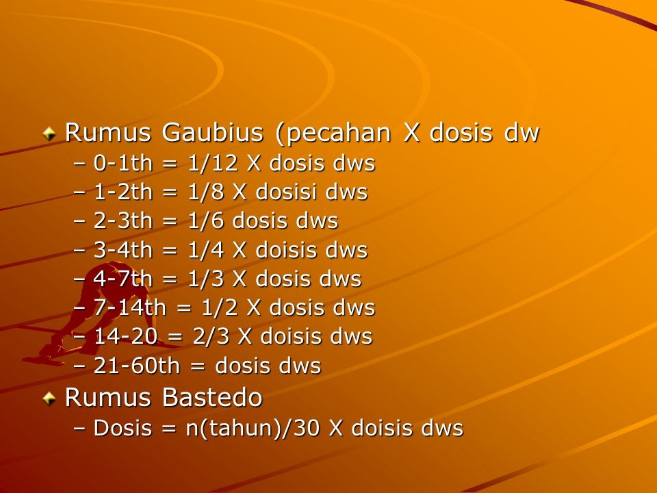 Rumus Gaubius (pecahan X dosis dw –0-1th = 1/12 X dosis dws –1-2th = 1/8 X dosisi dws –2-3th = 1/6 dosis dws –3-4th = 1/4 X doisis dws –4-7th = 1/3 X dosis dws –7-14th = 1/2 X dosis dws –14-20 = 2/3 X doisis dws –21-60th = dosis dws Rumus Bastedo –Dosis = n(tahun)/30 X doisis dws