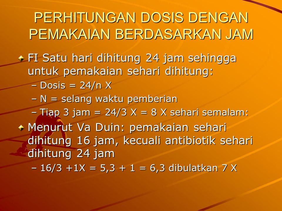 PERHITUNGAN DOSIS DENGAN PEMAKAIAN BERDASARKAN JAM FI Satu hari dihitung 24 jam sehingga untuk pemakaian sehari dihitung: –Dosis = 24/n X –N = selang waktu pemberian –Tiap 3 jam = 24/3 X = 8 X sehari semalam: Menurut Va Duin: pemakaian sehari dihitung 16 jam, kecuali antibiotik sehari dihitung 24 jam –16/3 +1X = 5,3 + 1 = 6,3 dibulatkan 7 X