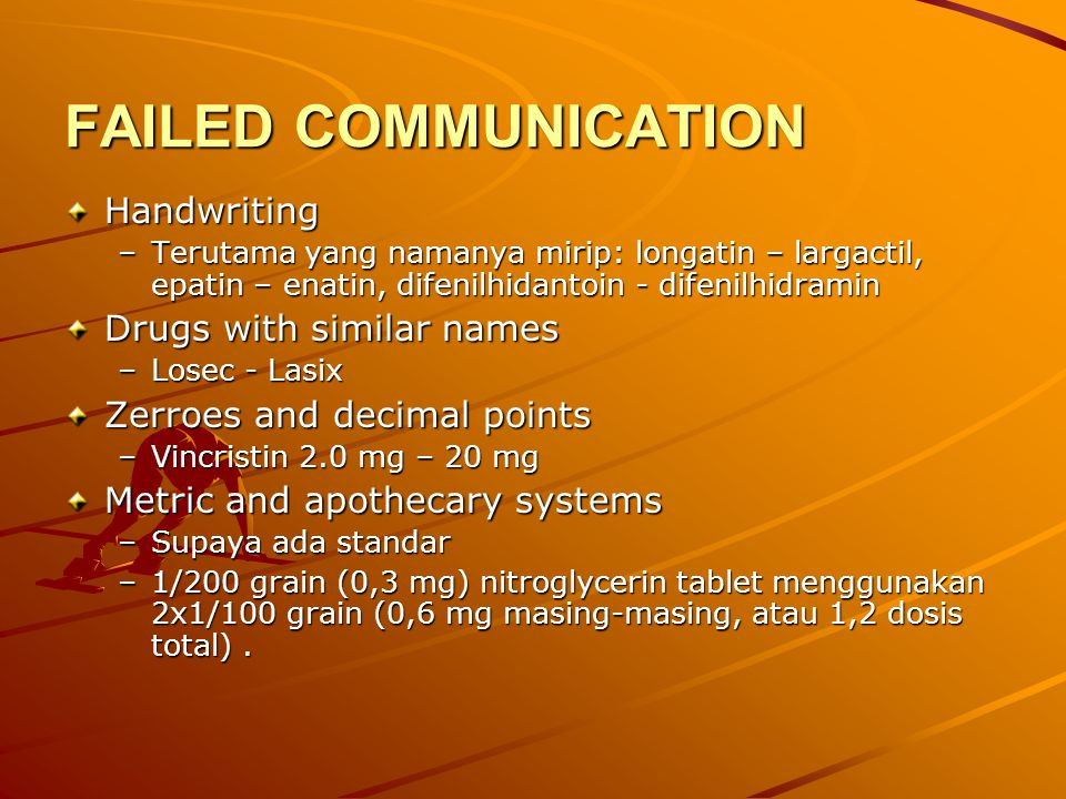 FAILED COMMUNICATION Handwriting –Terutama yang namanya mirip: longatin – largactil, epatin – enatin, difenilhidantoin - difenilhidramin Drugs with similar names –Losec - Lasix Zerroes and decimal points –Vincristin 2.0 mg – 20 mg Metric and apothecary systems –Supaya ada standar –1/200 grain (0,3 mg) nitroglycerin tablet menggunakan 2x1/100 grain (0,6 mg masing-masing, atau 1,2 dosis total).