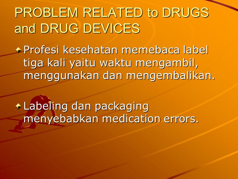 PROBLEM RELATED to DRUGS and DRUG DEVICES Profesi kesehatan memebaca label tiga kali yaitu waktu mengambil, menggunakan dan mengembalikan.