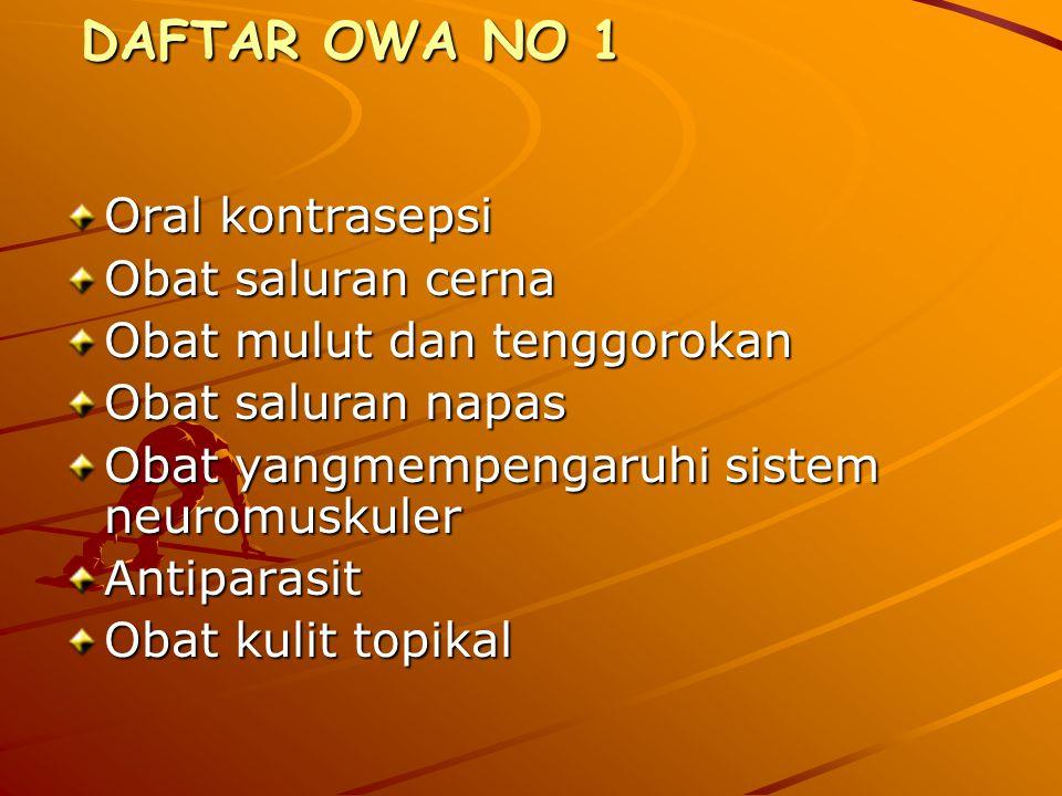 DAFTAR OWA NO 1 DAFTAR OWA NO 1 Oral kontrasepsi Obat saluran cerna Obat mulut dan tenggorokan Obat saluran napas Obat yangmempengaruhi sistem neuromuskuler Antiparasit Obat kulit topikal