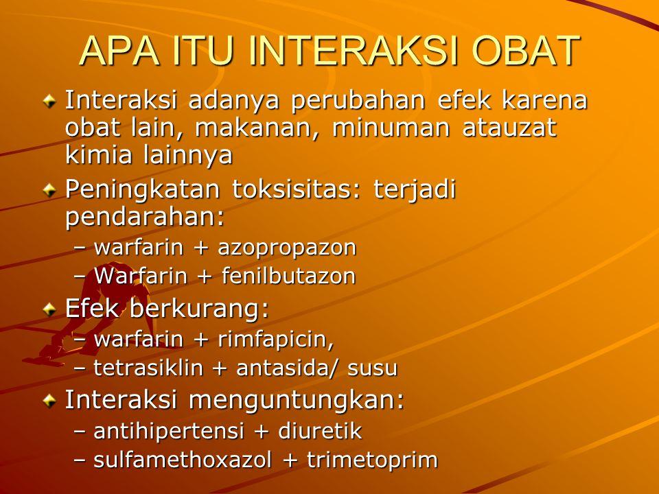 APA ITU INTERAKSI OBAT Interaksi adanya perubahan efek karena obat lain, makanan, minuman atauzat kimia lainnya Peningkatan toksisitas: terjadi pendarahan: –warfarin + azopropazon –Warfarin + fenilbutazon Efek berkurang: –warfarin + rimfapicin, –tetrasiklin + antasida/ susu Interaksi menguntungkan: –antihipertensi + diuretik –sulfamethoxazol + trimetoprim