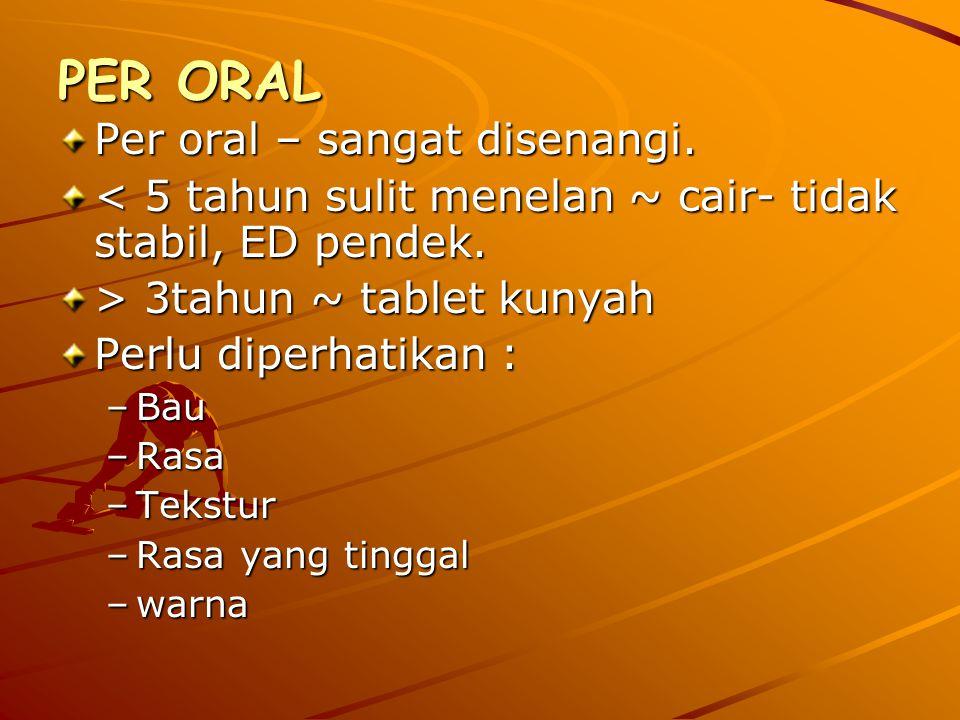 PER ORAL Per oral – sangat disenangi. < 5 tahun sulit menelan ~ cair- tidak stabil, ED pendek. > 3tahun ~ tablet kunyah Perlu diperhatikan : –Bau –Ras