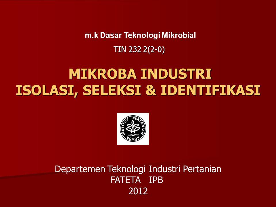 MIKROBA INDUSTRI ISOLASI, SELEKSI & IDENTIFIKASI MIKROBA INDUSTRI ISOLASI, SELEKSI & IDENTIFIKASI m.k Dasar Teknologi Mikrobial TIN 232 2(2-0) Departe