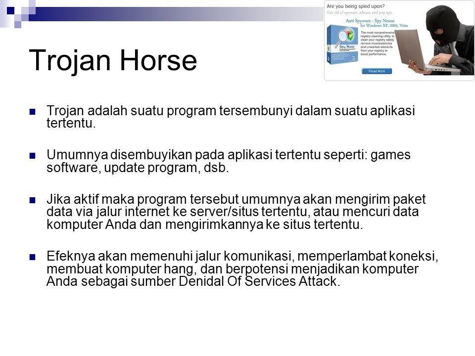 Trojan Horse Trojan adalah suatu program tersembunyi dalam suatu aplikasi tertentu. Umumnya disembuyikan pada aplikasi tertentu seperti: games softwar