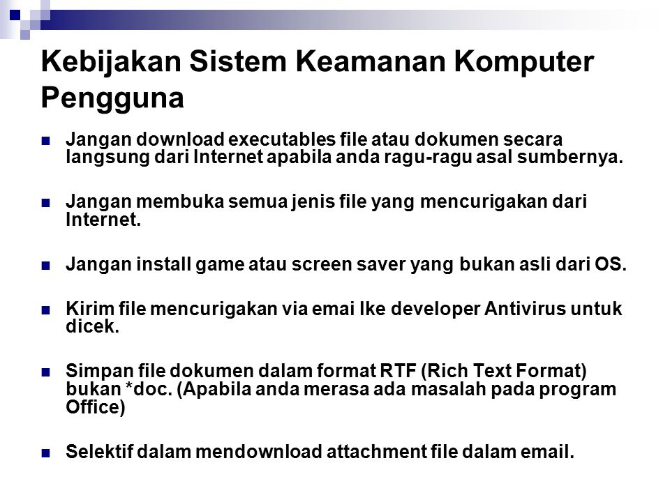 Kebijakan Sistem Keamanan Komputer Pengguna Jangan download executables file atau dokumen secara langsung dari Internet apabila anda ragu-ragu asal su